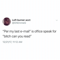 """This is so true 😩😂💯 https://t.co/ecpfJ2LwTQ: Loft burner acct  @OhEmmedG  """"Per my last e-mail"""" is office speak for  """"bitch can you read""""  12/21/17, 11:12 AM This is so true 😩😂💯 https://t.co/ecpfJ2LwTQ"""