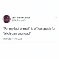 """Live for passive aggressive emails: Loft burner acct  @OhEmmeG  """"Per my last e-mail"""" is office speak for  """"bitch can you read""""  12/21/17, 11:12 AM Live for passive aggressive emails"""