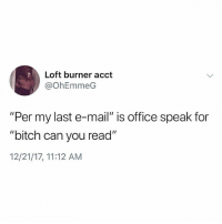 """This is so true 😩😂💯 WSHH: Loft burner acct  @OhEmmeG  """"Per my last e-mail"""" is office speak for  """"bitch can you read""""  12/21/17, 11:12 AM This is so true 😩😂💯 WSHH"""