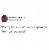 """acct: Loft burner acct  @OhEmmeG  """"Per my last e-mail"""" is office speak for  """"bitch can you read"""""""
