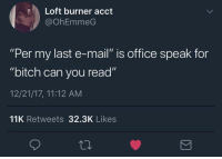 """<p>Pay attention or CC your way out (via /r/BlackPeopleTwitter)</p>: Loft burner acct  @OhEmmeG  """"Per my last e-mail"""" is office speak for  """"bitch can you read""""  12/21/17, 11:12 AM  11K Retweets 32.3K Likes <p>Pay attention or CC your way out (via /r/BlackPeopleTwitter)</p>"""