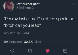 """Pay attention or CC your way out: Loft burner acct  @OhEmmeG  """"Per my last e-mail"""" is office speak for  """"bitch can you read""""  12/21/17, 11:12 AM  11K Retweets 32.3K Likes Pay attention or CC your way out"""