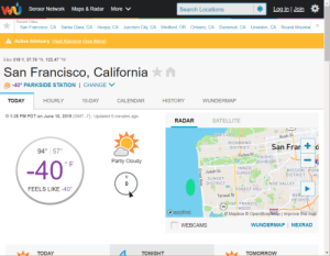 Calendar, California, and Heat: Log in Join  Sensor Network  Maps & Radar  More V  Search Locations  Recent Cities  San Francisco, CA  Santa Clara, CA  Hoopa, CA Junction City, CA  Medford, OR  Orleans, CA  Dunsmuir, CA  Lewiston, CA Round Mountai  A Active Advisory: Heat Advisory (See More  Elev 318 ft, 37.76 °N, 122.47 °W  San Francisco, California n  -40° PARKSIDE STATION  CHANGE  CALENDAR  WUNDERMAP  TODAY  HOURLY  10-DAY  HISTORY  1:28 PM PDT on June 10, 2019 (GMT -7) Updated 5 minutes ago  SATELLITE  RADAR  SEA CLIFF  Bush St  RICHMOND  San Fra  DISTRICT  94° 57  Fulton St  HAIGHT  -40  Partly Cloudy  ASHBURY  F  INNER  MISSION POTR  9Judah St  SUNSET  DISTRICT  HIL  N  SUNSET  DISTRICT  NOE VALLEY  FEELS LIKE -40°  FOREST HILL  BER  HEIGHTS  Taraval St  ST FRANCIS  35  WOOD  mapbox  Mapbox  OpenStreetMap   Improve this map  NEXRAD  WUNDERMAP  WEBCAMS  TONIGHT  TODAY  TOMORROW Maybe it really does feel like -40 today and my body temperature is wrong.