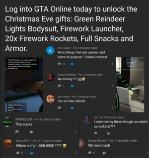 Unappreciative gta-players on yt. Hurts to see when rockstar is such a Great Company. They dont owe you anything, so stop whining and enjoy Christmas. :) Merry Christmas boys, wish i could play with you right now. :)): Log into GTA Online today to unlock the  Christmas Eve gifts: Green Reindeer  Lights Bodysuit, Firework Launcher,  20x Firework Rockets, Full Snacks and  Armor.  Amr Salah · For 5 minutter siden  Wow, things that are useless and  serve no purpose. Thanks rockstar  The RC Bandito can now be called out  via the Inventory section of the  Interaction Menu. You can also modify it  11  at the station inside your Arena  n Workshop G  GTASeriesVideos.com  Mayank Meher For 2 minutter siden  No money??? gge  ayo silver · For 2 minutter siden  Soo no free vehicle  Happy Holidays from  Rockstarl You have been  awarded  Green Reindeer Lights  Bodysuit  Ip For 9 minutter siden  SPROKE ZM • For ett minutt siden  I been having these though, so what's  SPROKE ZM  This sucks  up rockstar???  Danaz Moore · For 12 minutter siden  DeniszYTC • For 11 minutter siden  We need cash  Where is my 1.550.000$ ???? O  4. Unappreciative gta-players on yt. Hurts to see when rockstar is such a Great Company. They dont owe you anything, so stop whining and enjoy Christmas. :) Merry Christmas boys, wish i could play with you right now. :))