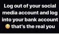Smh, Social Media, and Bank: Log out of your social  media account and log  into your bank account  6 that's the real you Smh 😂🤦‍♂️ https://t.co/2hSwPDxrxR