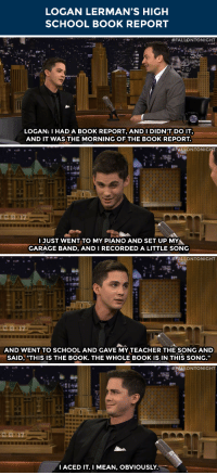 """Books, School, and Target: LOGAN LERMAN'S HIGH  SCHOOL BOOK REPORT   #FALLONTONIGHT  LOGAN:I HAD A BOOK REPORT, AND I DIDN'T DO IT,  AND IT WAS THE MORNING OF THE BOOK REPORT   IJUST WENT TO MY PIANO AND SET UP MY  GARAGE BAND, AND IRECORDED A LITTLE SONG   : #FALLONTONIGHT  AND WENT TO SCHOOL AND GAVE MY TEACHER THE SONG AND  SAID, """"THIS IS THE BOOK. THE WHOLE BOOK IS IN THIS SONG.""""   #PALLONTONIGHT  IACED IT. I MEAN, OBVIOUSLY <p>Logan Lerman did a dramatic interpretation of <a href=""""http://www.nbc.com/the-tonight-show/segments/13771"""" target=""""_blank"""">one of his high school reading books</a>…</p>  <p></p>"""