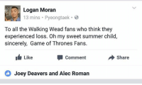 Typical episode 9 for GoT fans •Sirius Stark•  Join our group! -> https://www.facebook.com/groups/fansbeyondthewall/: Logan Moran  13 mins Pyeongtaek  To all the Walking Wead fans who think they  experienced loss. Oh my sweet summer child  sincerely, Game of Thrones Fans  Like  Comment  Share  Joey Deavers and Alec Roman Typical episode 9 for GoT fans •Sirius Stark•  Join our group! -> https://www.facebook.com/groups/fansbeyondthewall/