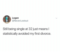 @neverlostout: Logan  @NeverLostout  Still being single at 32 just means l  statistically avoided my first divorce. @neverlostout