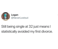 Divorce: Logan  @NeverLostout  Still being single at 32 just means l  statistically avoided my first divorce.
