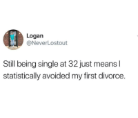 Divorce, Single, and Being Single: Logan  @NeverLostout  Still being single at 32 just means l  statistically avoided my first divorce. Big win
