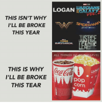 Being Broke, Memes, and Spider: LOGAN  OF  THE  THIS ISN'T WHY  I'LL BE BROKE  SPIDER MAS  THIS YEAR  JUSTICE  THOR  LEAGIC  RAGNAROK.  ALL THINGS  D ARVEL  THIS IS WHY  I'LL BE BROKE  i in  pop  Corn  THIS TEAR But it's worth it!