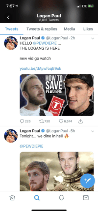 Hello, How To, and United: Logan Paul  8,016 Tweets  Tweets Tweets &replies Media Likes  Logan Paul @LoganPaul 2h  HELLO @PEWDIEPIE  THE LOGANG IS HERE  new vid go watch  youtu.be/dAywfoqE9ok  HOW TO  SAVE  PEWDIEPIE  RIES  9226 t 730 6,574  Logan Paul @LoganPaul 5h  Tonight... we dine in hell  @PEWDIEPIE  0  2