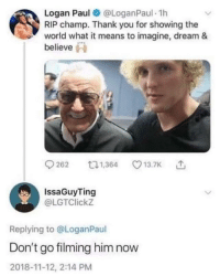 Thank You, World, and Dream: Logan Paul@ @LoganPaul. 1h  RIP champ. Thank you for showing the  world what it means to imagine, dream 8&  believe  262  1,364  13.7K  IssaGuyTing  @LGTClickz  Replying to @LoganPaul  Don't go filming him now  2018-11-12, 2:14 PM