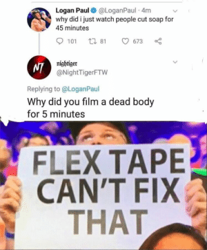Flexing, Funny, and Jokes: Logan Paul@LoganPaul 4m  why did i just watch people cut soap for  45 minutes  t 81  101  673  nightiger  NI@NightTigerFTW  Replying to@Logan Paul  Why did you film a dead body  for 5 minutes  FLEX TAPE  CANT FIΙX  THAT Big Yikes -- #funny #funnymemes #funnypictures #funnyquotes #funnyanimals #jokes #funnytexts #topmemesclub