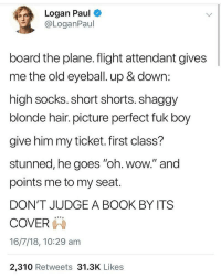"Fake, Memes, and Wow: Logan Paul  @LoganPaul  board the plane.flight attendant gives  me the old eyeball. up & down:  high socks. short shorts. shaggy  blonde hair. picture perfect fuk boy  give him my ticket. first class?  stunned, he goes ""oh. wow."" and  points me to my seat.  DON'T JUDGE A BOOK BY ITS  COVER  16/7/18, 10:29 am  2,310 Retweets 31.3K Likes i thought this was fake but its not hes so inspiring 😜😜😍😍😍😍😍😍😍😍"