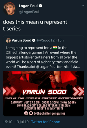 This guy....: Logan Paul  @LOganPaul  does this mean u represent  t-series  Varun Sood @VSood12 15h  T am going to represent India  @thechallengergames ! An event where the  biggest artists/entertainers from all over the  world will be a part of a charity track and field  event! Thanks alot @Logan Paul for this.. ! #a...  in the  VARUN SOOD  LUHO IS THE WORLD'S FASTEST ENTERTAIN=R?  SATURDAY JULY 27, 2019 DOORS 3:30PM SHOW 5:00PM  LONG BEACH CITY COLLEGE VETERAN'S STADIUM  PURCHASE TICKETS@EVENTBRITE  O@thechallengergames  15:10 13 Jul 19 Twitter for iPhone This guy....