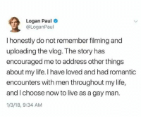"Dank, Life, and Meme: Logan Paul  @LoganPaul  I honestly do not remember filming and  uploading the vlog. The story has  encouraged me to address other things  about my life. I have loved and had romantic  encounters with men throughout my life,  and I choose now to live as a gay man.  1/3/18, 9:34 AM <p>Title via /r/dank_meme <a href=""http://ift.tt/2CGtiPr"">http://ift.tt/2CGtiPr</a></p>"