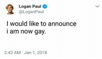 Cool, Dank Memes, and Gay: Logan Paul  @LoganPaul  I would like to announce  i am now gay.  2:42 AM Jan 1, 2018 Oh ok everything's cool now