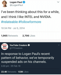"youtube.com, Black, and History: Logan Paul  @LoganPaul  I've been thinking about this for a while,  and I think Ilike INTEL and NVIDIA  #relateable #follow/formore  10:34 PM Jul 5, 2014  1,965 Retweets  2,706 Likes  Create  Black  History  YouTube Creators  @YTCreators  In response to Logan Paul's recent  pattern of behavior, we've temporarily  suspended ads on his channels.  6:00 pm 09 Feb 18  23.4K Retweets 133K Likes <p>I see great potential in this new format. via /r/MemeEconomy <a href=""http://ift.tt/2Hap6XY"">http://ift.tt/2Hap6XY</a></p>"