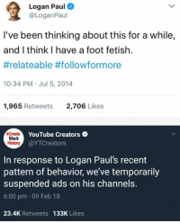 "Meme, youtube.com, and Black: Logan Paul  @LoganPaul  l've been thinking about this for a while,  and I think I have a foot fetish.  #relateable #followformore  10:34 PM Jul 5, 2014  1,965 Retweets  2,706 Likes  create  Black  History  YouTube Creators  @YTCreators  In response to Logan Paul's recent  pattern of behavior, we've temporarily  suspended ads on his channels.  6:00 pm 09 Feb 18  23.4K Retweets 133K Likes <p>New Meme format, should invest? via /r/MemeEconomy <a href=""http://ift.tt/2H3VjQF"">http://ift.tt/2H3VjQF</a></p>"