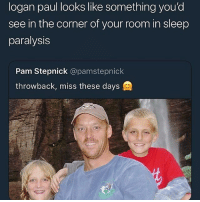 Sleep, Trendy, and Paul: logan paul looks like something you'd  see in the corner of your room in sleep  paralysis  Pam Stepnick @pamstepnick  throwback, miss these days I sleep