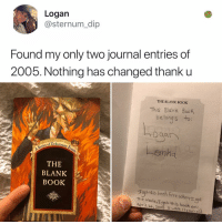 Memes, Pregnant, and Book: Logan  @sternum_dip  Found my only two journal entries of  2005. Nothing has changed thank u  THE BLANK BOOK  This Blank BooK  belong s  to:  -emha  Series of Unfort  THE  BLANK  BOOK  oh Sree whent oet  The maie,T gst this boch or  APr 26,2005 asss old JENNIFER GARNER IS THREE MONTHS PREGNANT