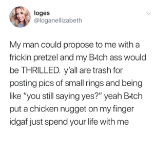 "Ass, Funny, and Life: loges  @loganellizabeth  My man could propose to me with a  frickin pretzel and my B.tch ass would  be THRILLED. y'all are trash for  posting pics of small rings and being  like ""you still saying yes?"" yeah B-tch  put a chicken nugget on my finger  idgaf just spend your life with me"
