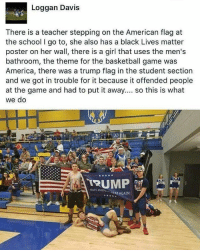 America, Basketball, and Black Lives Matter: Loggan Davis  There is a teacher stepping on the American flag at  the school I go to, she also has a black Lives matter  poster on her wall, there is a girl that uses the men's  bathroom, the theme for the basketball game was  America, there was a trump flag in the student section  and we got in trouble for it because it offended people  at the game and had to put it away.... so this is what  we do  TRUMP  NAKE AMER  EAT AGAIN These kids were raised right MAGA 🇺🇸 . . . . MAGA millennialrepublicans donaldtrump buildthewall mypresident trump2020 merica fakenews republican rightwing draintheswamp conservative makeamericagreatagain trump liberallogic americafirst trumptrain bluelivesmatter backtheblue triggered trumpmemes presidenttrump snowflakes PARTNERS🇺🇸 @conservative_comedy_ @always.right @raging_patriots @conservative.american @republican_capitalists @right.wing.patriots