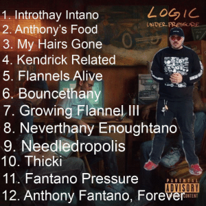 Hope he gives it a 9 😬😳: LOGIC  1. Introthay Intano  2. Anthony's Food  3. My Hairs Gone  4. Kendrick Related  UNDER PRESSURE  Wert Deer  Park  301  5. Flannels Alive  KOH  6. Bouncethany  7. Growing Flannel II  8. Neverthany Enoughtano  9. Needledropolis  10. Thicki  11. Fantano Pressure  PARENTAL  ADVISORY  12. Anthony Fantano, Forever Hope he gives it a 9 😬😳