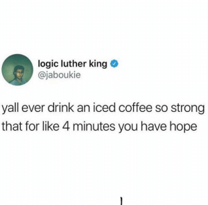 meirl: logic luther king  @jaboukie  yall ever drink an iced coffee so strong  that for like 4 minutes you have hope meirl