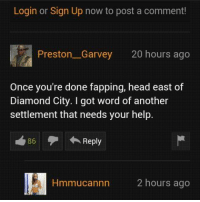 Head, Diamond, and Help: Login or Sign Up now to post a comment!  Preston Garvey 20 hours ago  Once you're done fapping, head east of  Diamond City. I got word of another  settlement that needs your help.  A Reply  86  nn 2 hours ago Bro