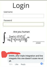 Cos X: Login  Username  Password  Are you human  cos x (1-x))  log 1+sin (2x(1-x)  answer  Ehhhh, after triple integration and line  integrals this one doesn't scare me at  2  10h Like Reply