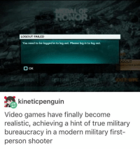 Memes, Shooters, and Bureaucracy: LOGOUT FAILED  You need to be logged in to log out. Please log in to log out.  DGOUT  OOK  kineticpenguin  Video games have finally become  realistic, achieving a hint of true military  bureaucracy in a modern military first-  person shooter ERROR: error - Max textpost textposts