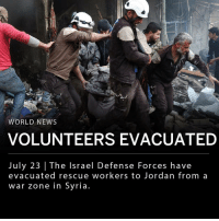 Family, Memes, and News: Loh  WORLD NEWS  VOLUNTEERS EVACUATED  July 23 | The Israel Defense Forces have  evacuated rescue workers to Jordan from a  war zone in Syria The Israel Defense Forces have evacuated White Helmets rescue workers from a war zone in southern Syria. The White Helmets is a rescue group that works to provide relief to opposition held areas of Syria affected by war. The White Helmets volunteers and their family members were evacuated to Jordan, where they will reportedly stay for around three months before being resettled elsewhere. ___ Jordan had originally planned for 800 Syrians to evacuate the country, but ultimately settled on 422. Many White Helmets are still trapped in Syria and are calling on their allies to continue evacuation efforts. ___ Photo: Mohamed Al-Bakour—AFP-Getty Images