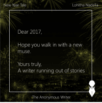 Memes, Muse, and Muses: Lohitha Nadella  New Year late  Dear 2017,  Hope you walk in with a new  muse.  Yours truly,  A writer running out of stories  The Anonymous Writer New Year Tale | Lohitha
