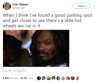 Ass, Queen, and Good: Loin Queen  @rarebre3d  Follow  When I think l've found a good parking spot  and get closer to see there's a little hot  wheels ass car in it  2:32 PM - 29 Aug 2018  6,806 Retweets 12,161 Likes It should be legal to have the car towed
