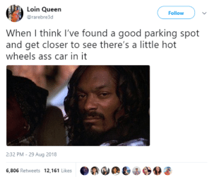 Ass, Dank, and Memes: Loin Queen  @rarebre3d  Follow  When I think l've found a good parking spot  and get closer to see there's a little hot  wheels ass car in it  2:32 PM - 29 Aug 2018  6,806 Retweets 12,161 Likes It should be legal to have the car towed by Zetice MORE MEMES
