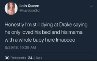<p>How come he don't want me? (via /r/BlackPeopleTwitter)</p>: Loin Queen  @rarebre3d  Honestly I'm still dying at Drake saying  he only loved his bed and his mama  with a whole baby here Imaoooo  6/29/18, 10:39 AM  30 Retweets 24 Likes <p>How come he don't want me? (via /r/BlackPeopleTwitter)</p>