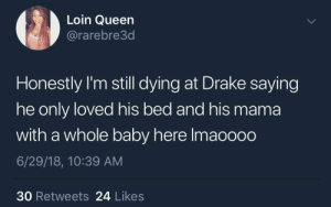 How come he don't want me?: Loin Queen  @rarebre3d  Honestly I'm still dying at Drake saying  he only loved his bed and his mama  with a whole baby here lmaooo0  6/29/18, 10:39 AM  30 Retweets 24 Likes How come he don't want me?