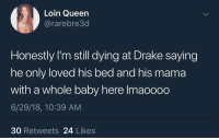 Chill, Drake, and Queen: Loin Queen  @rarebre3d  Honestly l'm still dying at Drake saying  he only loved his bed and his mama  with a whole baby here lmaoooo  6/29/18, 10:39 AM  30 Retweets 24 Likes Y'all need to chill 😂🤦‍♂️ https://t.co/KP4A4opKfD