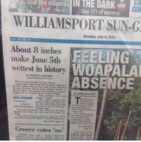 """June sounds like a lucky lady... TheLADbible: loin the majority IN THE DARK  majority CON  Day 171 of secrecy  WILLIAMSPORT SUN-G  Monday, July 6, 2015  214th Year, No. 187  About 8 inches  FEELING  make June 5th  wettest in history  ABSENCE  By PHILIP A. HOLMES  Have you seen enough rain this season?  Nearly eight inches alone fell last month,  the fifth wettest June in L  National Weather Service  the late 1800s, accurding to Craig E  ologist with the weather service at State College  By MARK MARONEY  certainly wet  MORE COVERAGE:  """"The region received 781  5-day forecast  See A 8 inches of rain, more than area  ble the 346 received in June of last year.  to Brandon  """"You have to go back to June 1982 when the  received more and that he  Park off Market Street is  port rods stick up from  The wettest June on record of course was 1972  when 168 pounded the region, 12 inches falling in five  mplina of the Munsee  Indian chief earved in the  Greece votes no  ATHENS, Greecn (AP) Greece lurehod territory and an uncertain futuro in  from the base where  Woapalanee  common currency Sunday after voter over  for the past 25 years June sounds like a lucky lady... TheLADbible"""