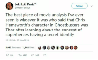 Best, Movie, and Thor: Loki Loki Panic*  @MattyFranklyn  Follow  The best piece of movie analysis I've ever  seen is whoever it was who said that Chris  Hemsworth's character in Ghostbusters was  Thor after learning about the concept of  superheroes having a secret identity  12:10 PM 23 Nov 2018  y镬@. į O@钔紧  3,982 Retweets 13,902 Likes  26 K 1  14K