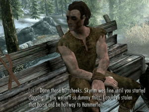 you're finally awake....: Lokir. Damn those buttcheeks. Skyrim was fine until you started  clapping. If you weren't so dummy thicc, I could've stolen  that horse and be halfway to Hammerfell. you're finally awake....
