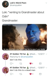 """Tumblr, Weird, and Blog: Loki's Weird Peen  @campyalien  Loki: """"venting to Grandmaster about  Odin*  Grandmaster:  He may have been your father, boy, but he wasn't your daddy.   #1 Soldier 76 Fan @feeli...-12/9/17 ﹀  Replying to @campyalien  don't do this  91  8  #1 Soldier 76 Fan轟@feel....-12/9/17 ﹀  don't do this to a dead man <p><a href=""""http://novacorps.tumblr.com/post/168646304763/this-tweet-haunts-me"""" class=""""tumblr_blog"""">novacorps</a>:</p>  <blockquote><p>this tweet haunts me</p></blockquote>"""