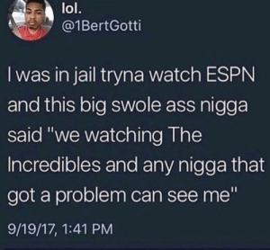 "Ass, Espn, and Jail: lol.  @1BertGotti  I was in jail tryna watch ESPN  and this big swole ass nigga  said ""we watching The  Incredibles and any nigga that  got a problem can see me""  9/19/17, 1:41 PM"