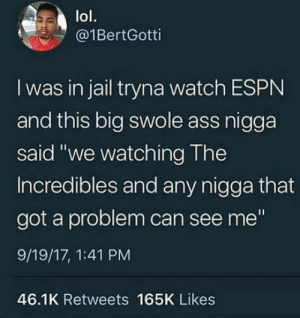 "Anyone got a problem?: lol.  @1BertGotti  I was in jail tryna watch ESPN  and this big swole ass nigga  said ""we watching The  Incredibles and any nigga that  got a problem can see me""  9/19/17, 1:41 PM  46.1K Retweets 165K Likes Anyone got a problem?"