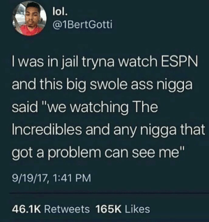 "Ass, Dank, and Espn: lol.  @1BertGotti  I was in jail tryna watch ESPN  and this big swole ass nigga  said ""we watching The  Incredibles and any nigga that  got a problem can see me""  9/19/17, 1:41 PM  46.1K Retweets 165K Likes Incredibless good shit tho by awolsniper033 MORE MEMES"