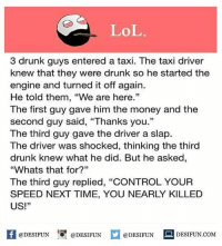 """desifun: LoL  3 drunk guys entered a taxi. The taxi driver  knew that they were drunk so he started the  engine and turned it off again.  He told them, """"We are here.  The first guy gave him the money and the  second guy said, """"Thanks you.""""  The third guy gave the driver a slap.  The driver was shocked, thinking the third  drunk knew what he did. But he asked,  """"Whats that for?""""  The third guy replied, """"CONTROL YOUR  SPEED NEXT TIME, YOU NEARLY KILLED  US!""""  K @DESIFUN 증@DESIFUN  @DESIFUN-DESIFUN.COM desifun"""