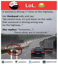 "Be Like, Driving, and Lol: LoL.  A woman is driving 1st time on the Highway..  Her Husband calls and say:  ""Be careful love, it's just been on the radio  that someone is driving wrong way  on the highway...""  She replies: ""Someone...?  These idiots are in hundreds.""  困@DESIFUN 1可@DESIFUN  @DESIFUN-DESIFUN.COM Twitter: BLB247 Snapchat : BELIKEBRO.COM belikebro sarcasm meme Follow @be.like.bro"