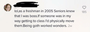 Oh yeah and in kindergarten the 5th grades bowed down to me: lol,as a freshman in 2005 Seniors knew  185  that I was boss.lf someone was in my  way getting to class I'd physically move  them.Being goth worked wonders. 2w Oh yeah and in kindergarten the 5th grades bowed down to me